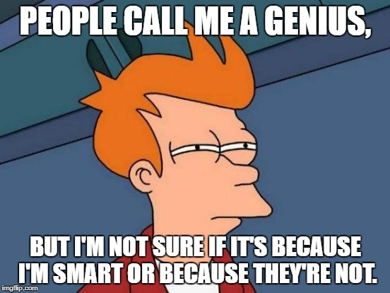 Wouldn't someone of average intelligence seem like a genius to someone who's intellectually impaired? | PEOPLE CALL ME A GENIUS, BUT I'M NOT SURE IF IT'S BECAUSE I'M SMART OR BECAUSE THEY'RE NOT. | image tagged in memes,futurama fry | made w/ Imgflip meme maker