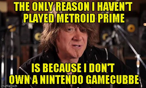 THE ONLY REASON I HAVEN'T PLAYED METROID PRIME IS BECAUSE I DON'T OWN A NINTENDO GAMECUBBE | made w/ Imgflip meme maker