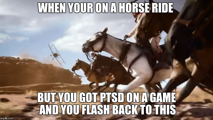 Battlefield 1 | WHEN YOUR ON A HORSE RIDE BUT YOU GOT PTSD ON A GAME AND YOU FLASH BACK TO THIS | image tagged in battlefield 1 | made w/ Imgflip meme maker