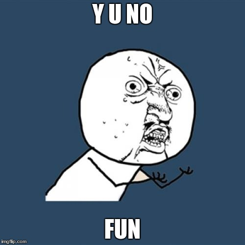 Y U No Meme | Y U NO FUN | image tagged in memes,y u no | made w/ Imgflip meme maker