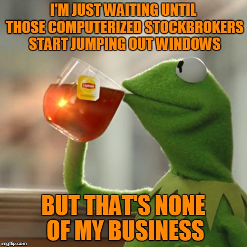 But Thats None Of My Business Meme | I'M JUST WAITING UNTIL THOSE COMPUTERIZED STOCKBROKERS START JUMPING OUT WINDOWS BUT THAT'S NONE OF MY BUSINESS | image tagged in memes,but thats none of my business,kermit the frog | made w/ Imgflip meme maker