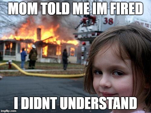 Disaster Girl Meme | MOM TOLD ME IM FIRED I DIDNT UNDERSTAND | image tagged in memes,disaster girl | made w/ Imgflip meme maker