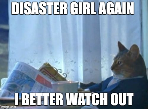 I Should Buy A Boat Cat Meme | DISASTER GIRL AGAIN I BETTER WATCH OUT | image tagged in memes,i should buy a boat cat | made w/ Imgflip meme maker