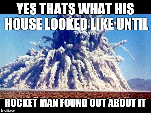 YES THATS WHAT HIS HOUSE LOOKED LIKE UNTIL ROCKET MAN FOUND OUT ABOUT IT | made w/ Imgflip meme maker