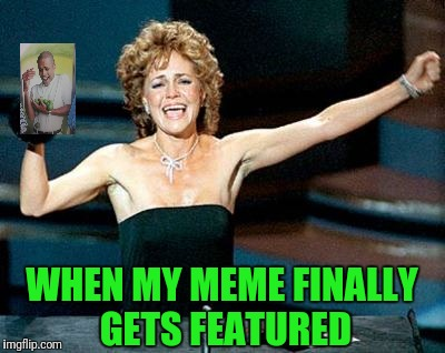 Sally Field You Really Like Me | WHEN MY MEME FINALLY GETS FEATURED | image tagged in sally field you really like me | made w/ Imgflip meme maker