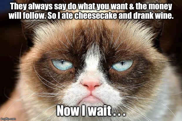 Grumpy Cat Not Amused Meme | They always say do what you want & the money will follow. So I ate cheesecake and drank wine. Now I wait . . . | image tagged in memes,grumpy cat not amused,grumpy cat | made w/ Imgflip meme maker
