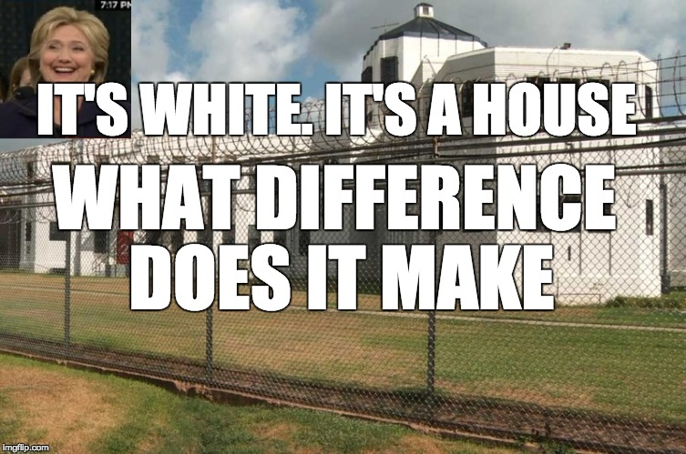 Hillary prison | IT'S WHITE. IT'S A HOUSE WHAT DIFFERENCE DOES IT MAKE | image tagged in hillary prison | made w/ Imgflip meme maker