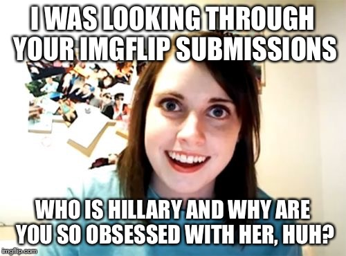 Overly Attached Girlfriend Meme | I WAS LOOKING THROUGH YOUR IMGFLIP SUBMISSIONS WHO IS HILLARY AND WHY ARE YOU SO OBSESSED WITH HER, HUH? | image tagged in memes,overly attached girlfriend | made w/ Imgflip meme maker