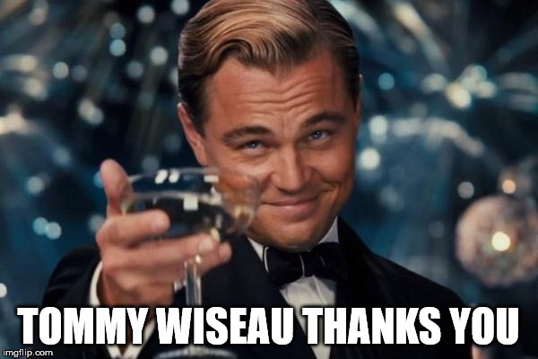 Leonardo Dicaprio Cheers Meme | TOMMY WISEAU THANKS YOU | image tagged in memes,leonardo dicaprio cheers | made w/ Imgflip meme maker