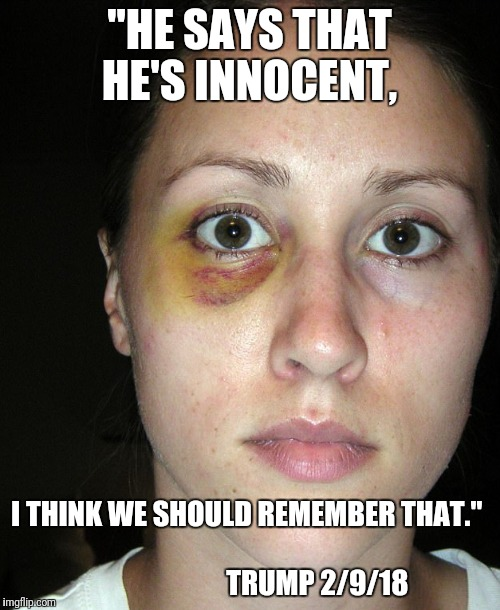 "Domestic violence  | ""HE SAYS THAT HE'S INNOCENT, I THINK WE SHOULD REMEMBER THAT.""                                                     TRUMP 2/9/18 