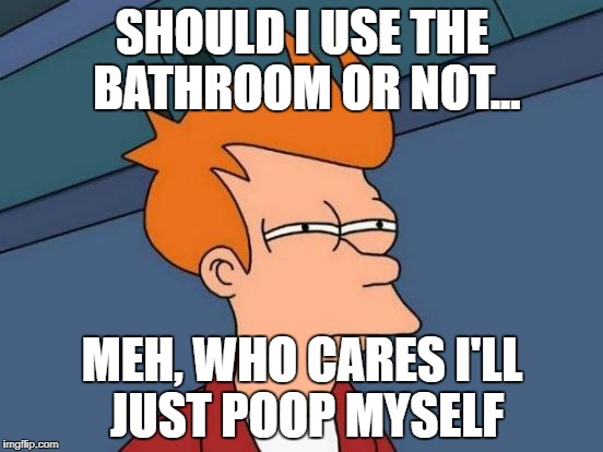 Futurama Fry Meme | SHOULD I USE THE BATHROOM OR NOT... MEH, WHO CARES I'LL JUST POOP MYSELF | image tagged in memes,futurama fry | made w/ Imgflip meme maker