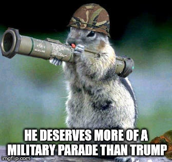 Bazooka Squirrel | HE DESERVES MORE OF A MILITARY PARADE THAN TRUMP | image tagged in memes,bazooka squirrel | made w/ Imgflip meme maker