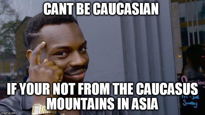 Roll Safe Think About It Meme | CANT BE CAUCASIAN IF YOUR NOT FROM THE CAUCASUS MOUNTAINS IN ASIA | image tagged in memes,roll safe think about it | made w/ Imgflip meme maker
