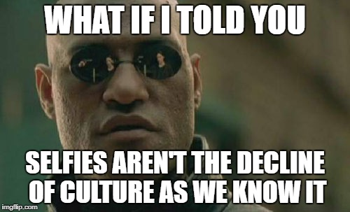 Matrix Morpheus Meme | WHAT IF I TOLD YOU SELFIES AREN'T THE DECLINE OF CULTURE AS WE KNOW IT | image tagged in memes,matrix morpheus | made w/ Imgflip meme maker