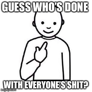 Guess who | GUESS WHO'S DONE WITH EVERYONE'S SHIT? | image tagged in guess who | made w/ Imgflip meme maker