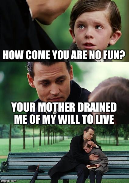 Finding Neverland Meme | HOW COME YOU ARE NO FUN? YOUR MOTHER DRAINED ME OF MY WILL TO LIVE | image tagged in memes,finding neverland | made w/ Imgflip meme maker