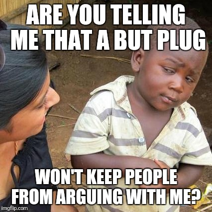 But, but, but.....  | ARE YOU TELLING ME THAT A BUT PLUG WON'T KEEP PEOPLE FROM ARGUING WITH ME? | image tagged in memes,third world skeptical kid | made w/ Imgflip meme maker