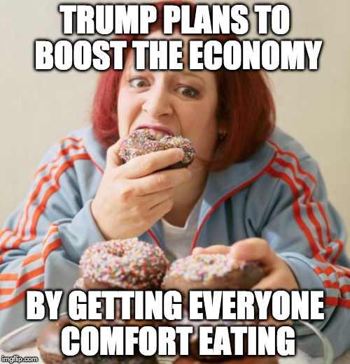 Trump Saves Economy  | TRUMP PLANS TO BOOST THE ECONOMY BY GETTING EVERYONE COMFORT EATING | image tagged in eating,memes,trump | made w/ Imgflip meme maker