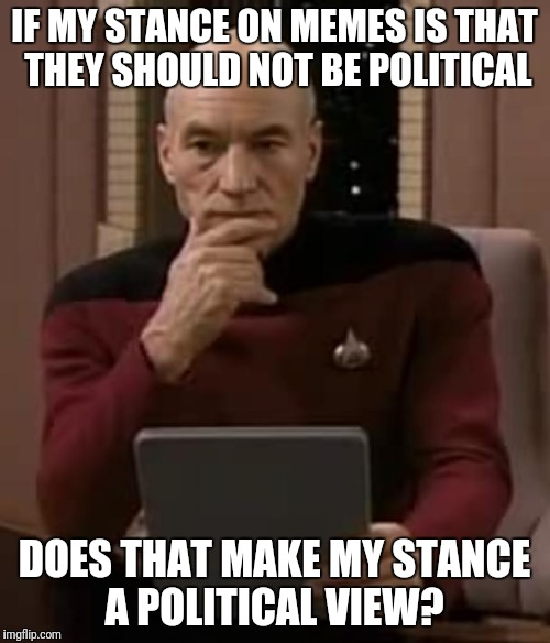 picard thinking | IF MY STANCE ON MEMES IS THAT THEY SHOULD NOT BE POLITICAL DOES THAT MAKE MY STANCE A POLITICAL VIEW? | image tagged in picard thinking | made w/ Imgflip meme maker