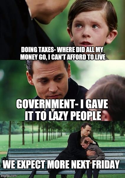 Finding Neverland Meme | DOING TAXES- WHERE DID ALL MY MONEY GO, I CAN'T AFFORD TO LIVE GOVERNMENT- I GAVE IT TO LAZY PEOPLE WE EXPECT MORE NEXT FRIDAY | image tagged in memes,finding neverland | made w/ Imgflip meme maker
