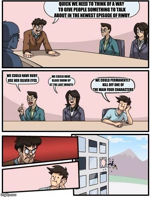Rooster Teeth Volume 5 meeting | QUICK WE NEED TO THINK OF A WAY TO GIVE PEOPLE SOMETHING TO TALK ABOUT IN THE NEWEST EPISODE OF RWBY WE COULD HAVE RUBY USE HER SILVER EYES  | image tagged in memes,boardroom meeting suggestion,rwby,rwby chibi,weiss,blake | made w/ Imgflip meme maker