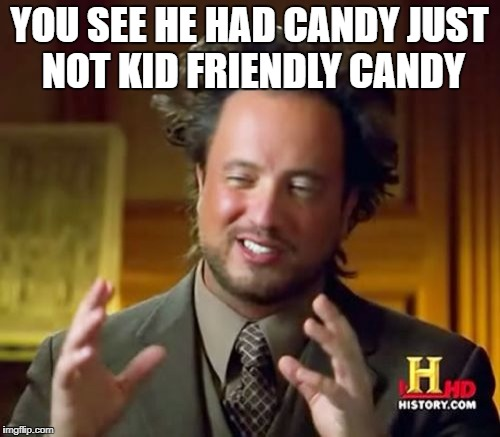 Ancient Aliens Meme | YOU SEE HE HAD CANDY JUST NOT KID FRIENDLY CANDY | image tagged in memes,ancient aliens | made w/ Imgflip meme maker