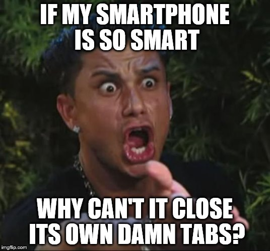 Seems reasonable enough to me! | IF MY SMARTPHONE IS SO SMART WHY CAN'T IT CLOSE ITS OWN DAMN TABS? | image tagged in memes,dj pauly d,technology | made w/ Imgflip meme maker