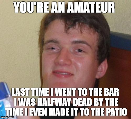 10 Guy Meme | YOU'RE AN AMATEUR LAST TIME I WENT TO THE BAR I WAS HALFWAY DEAD BY THE TIME I EVEN MADE IT TO THE PATIO | image tagged in memes,10 guy | made w/ Imgflip meme maker