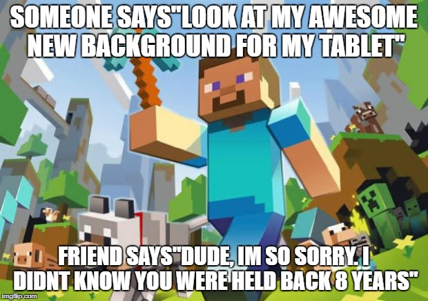 "SOMEONE SAYS""LOOK AT MY AWESOME NEW BACKGROUND FOR MY TABLET"" FRIEND SAYS""DUDE, IM SO SORRY. I DIDNT KNOW YOU WERE HELD BACK 8 YEARS"" 
