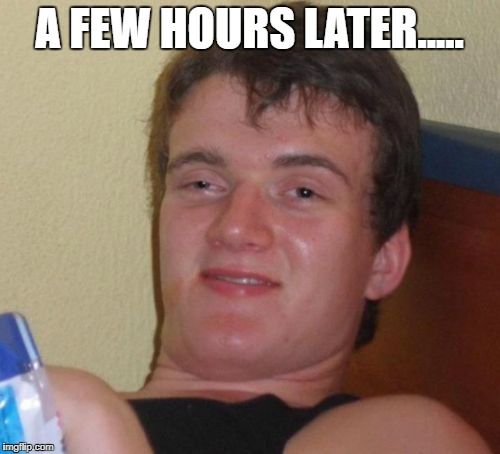 10 Guy Meme | A FEW HOURS LATER..... | image tagged in memes,10 guy | made w/ Imgflip meme maker