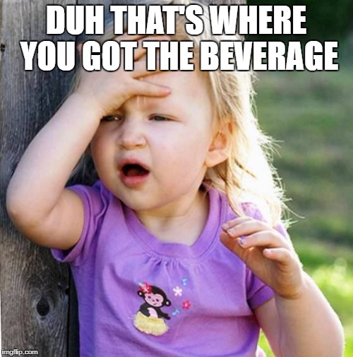 Duh | DUH THAT'S WHERE YOU GOT THE BEVERAGE | image tagged in duh | made w/ Imgflip meme maker