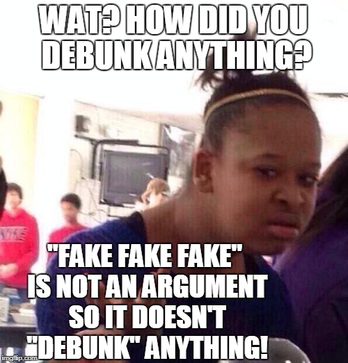 "Black Girl Wat Meme | WAT? HOW DID YOU DEBUNK ANYTHING? ""FAKE FAKE FAKE"" IS NOT AN ARGUMENT SO IT DOESN'T ""DEBUNK"" ANYTHING! 