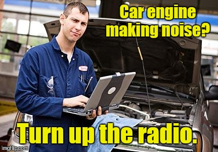Car engine making noise? Turn up the radio. | made w/ Imgflip meme maker