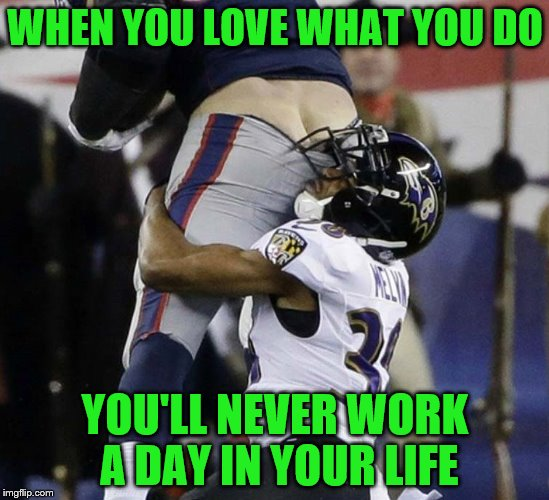 ooooooooooooo kaaaaay | WHEN YOU LOVE WHAT YOU DO YOU'LL NEVER WORK A DAY IN YOUR LIFE | image tagged in memes,funny memes,football,i will always love you | made w/ Imgflip meme maker