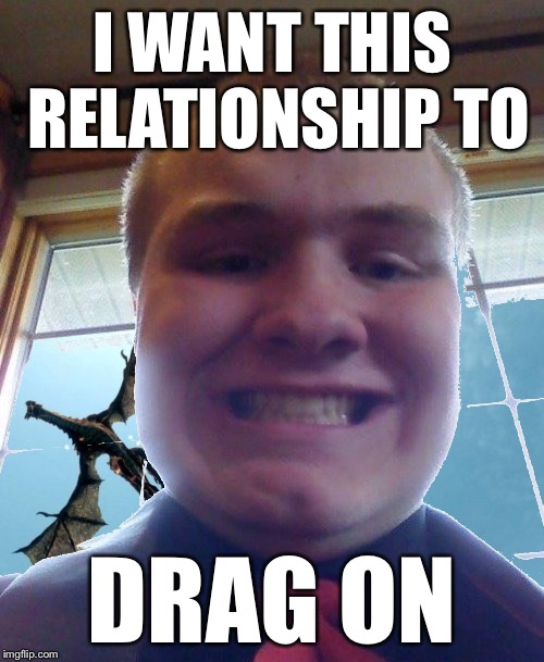 You set my heart on fire... | I WANT THIS RELATIONSHIP TO DRAG ON | image tagged in memes,dragon kid,when will he come back | made w/ Imgflip meme maker