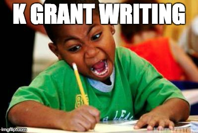 Writing | K GRANT WRITING | image tagged in writing | made w/ Imgflip meme maker