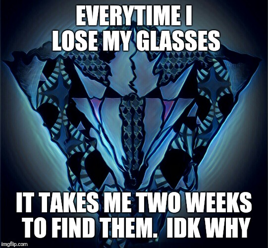 Millado | EVERYTIME I LOSE MY GLASSES IT TAKES ME TWO WEEKS TO FIND THEM.  IDK WHY | image tagged in millado | made w/ Imgflip meme maker