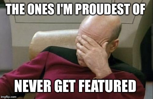 Captain Picard Facepalm Meme | THE ONES I'M PROUDEST OF NEVER GET FEATURED | image tagged in memes,captain picard facepalm | made w/ Imgflip meme maker
