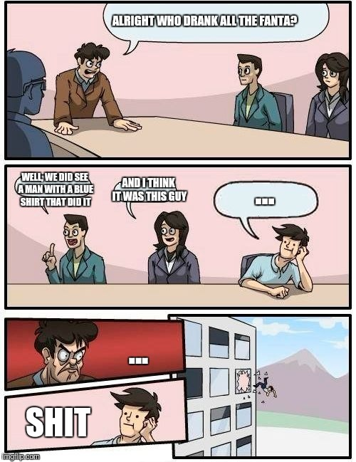 Boardroom Meeting Suggestion Meme | ALRIGHT WHO DRANK ALL THE FANTA? WELL, WE DID SEE A MAN WITH A BLUE SHIRT THAT DID IT AND I THINK IT WAS THIS GUY ... ... SHIT | image tagged in memes,boardroom meeting suggestion | made w/ Imgflip meme maker