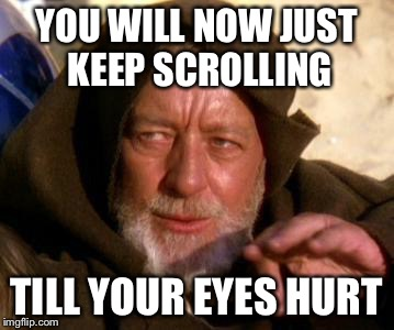 YOU WILL NOW JUST KEEP SCROLLING TILL YOUR EYES HURT | made w/ Imgflip meme maker