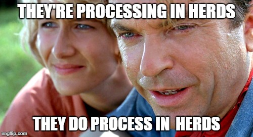 THEY'RE PROCESSING IN HERDS THEY DO PROCESS IN  HERDS | image tagged in jurassic park | made w/ Imgflip meme maker