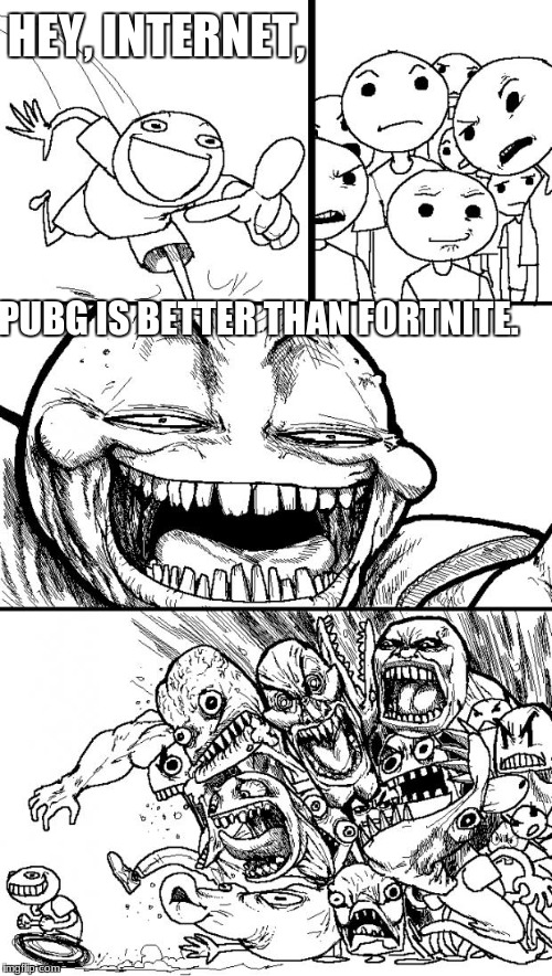 Hey Internet Meme | HEY, INTERNET, PUBG IS BETTER THAN FORTNITE. | image tagged in memes,hey internet | made w/ Imgflip meme maker