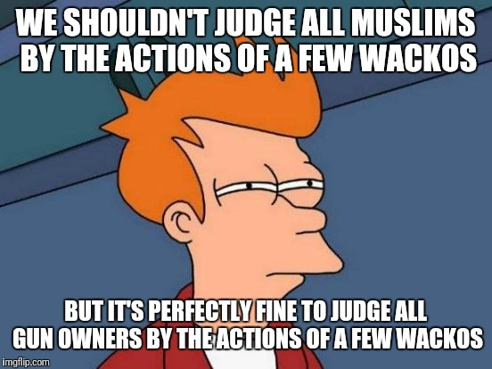 Futurama Fry Meme | WE SHOULDN'T JUDGE ALL MUSLIMS BY THE ACTIONS OF A FEW WACKOS BUT IT'S PERFECTLY FINE TO JUDGE ALL GUN OWNERS BY THE ACTIONS OF A FEW WACKOS | image tagged in memes,futurama fry | made w/ Imgflip meme maker
