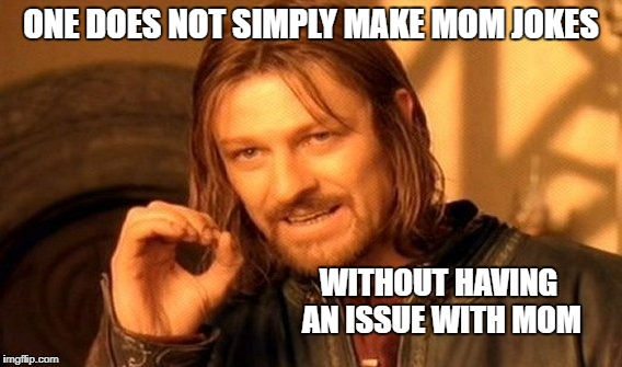 One Does Not Simply Meme | ONE DOES NOT SIMPLY MAKE MOM JOKES WITHOUT HAVING AN ISSUE WITH MOM | image tagged in memes,one does not simply | made w/ Imgflip meme maker