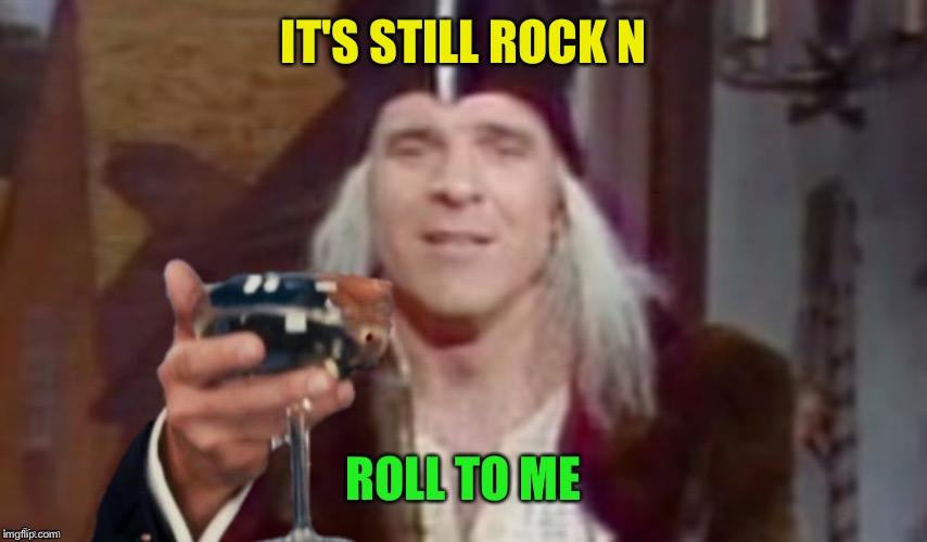 IT'S STILL ROCK N ROLL TO ME | made w/ Imgflip meme maker