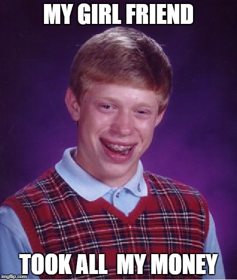 Bad Luck Brian Meme | MY GIRL FRIEND TOOK ALL  MY MONEY | image tagged in memes,bad luck brian | made w/ Imgflip meme maker