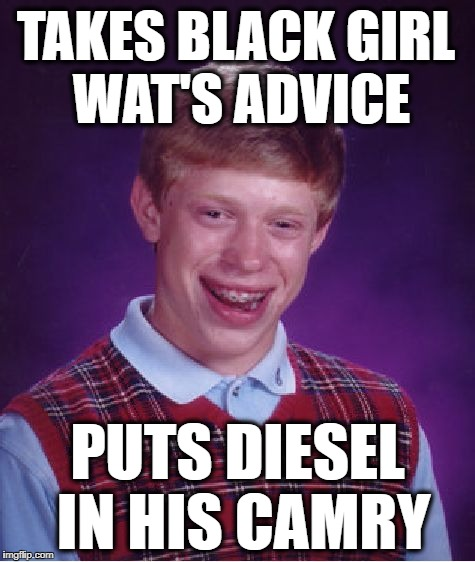 Bad Luck Brian Meme | TAKES BLACK GIRL WAT'S ADVICE PUTS DIESEL IN HIS CAMRY | image tagged in memes,bad luck brian | made w/ Imgflip meme maker