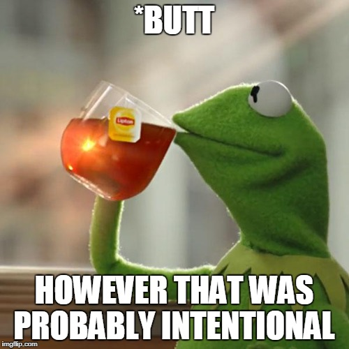 But Thats None Of My Business Meme | *BUTT HOWEVER THAT WAS PROBABLY INTENTIONAL | image tagged in memes,but thats none of my business,kermit the frog | made w/ Imgflip meme maker