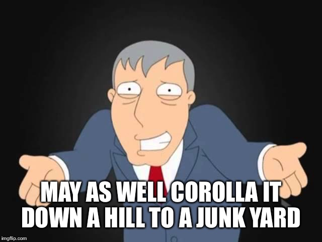 MAY AS WELL COROLLA IT DOWN A HILL TO A JUNK YARD | made w/ Imgflip meme maker