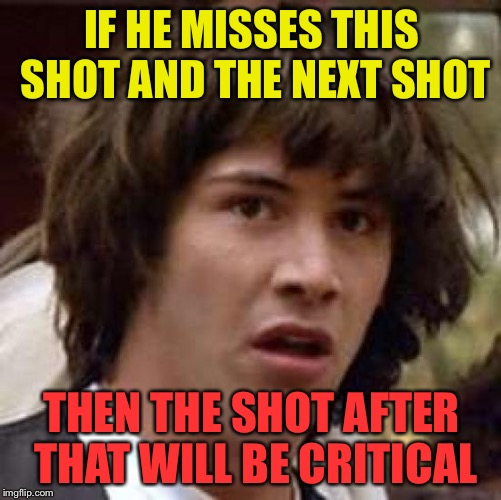 IF HE MISSES THIS SHOT AND THE NEXT SHOT THEN THE SHOT AFTER THAT WILL BE CRITICAL | made w/ Imgflip meme maker